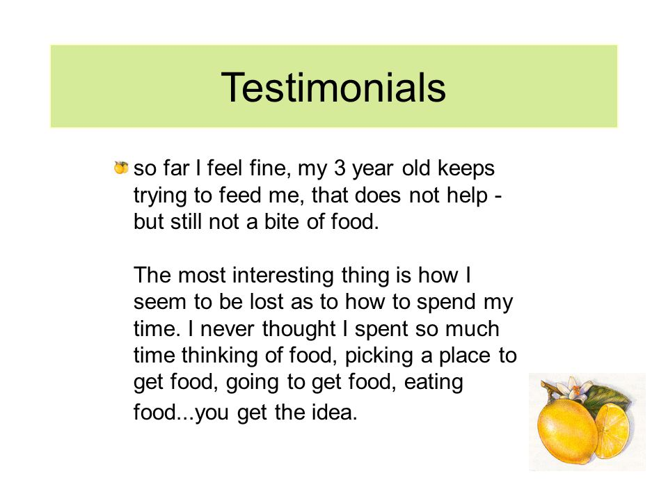 Testimonials so far I feel fine, my 3 year old keeps trying to feed me, that does not help - but still not a bite of food. The most interesting thing