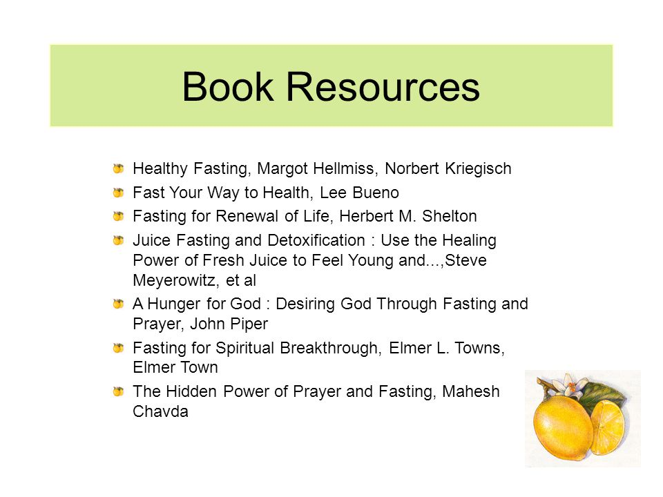 Book Resources Healthy Fasting, Margot Hellmiss, Norbert Kriegisch Fast Your Way to Health, Lee Bueno Fasting for Renewal of Life, Herbert M. Shelton