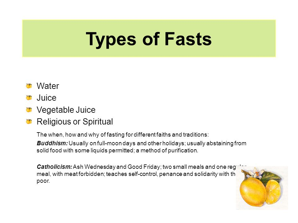 Types of Fasts Water Juice Vegetable Juice Religious or Spiritual The when, how and why of fasting for different faiths and traditions: Buddhism: Usually on full-moon days and other holidays; usually abstaining from solid food with some liquids permitted; a method of purification.