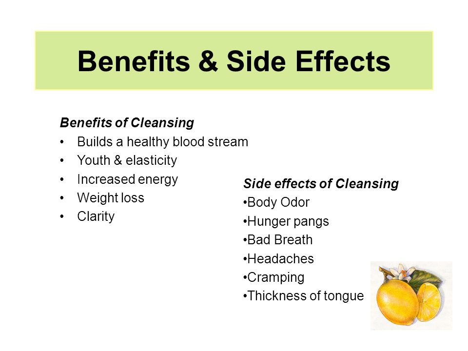 Benefits & Side Effects Benefits of Cleansing Builds a healthy blood stream Youth & elasticity Increased energy Weight loss Clarity Side effects of Cl