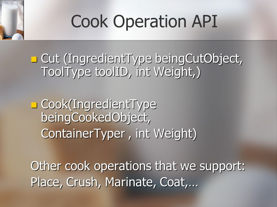 Cook Operation API Cut (IngredientType beingCutObject, ToolType toolID, int Weight,) Cut (IngredientType beingCutObject, ToolType toolID, int Weight,) Cook(IngredientType beingCookedObject, Cook(IngredientType beingCookedObject, ContainerTyper, int Weight) Other cook operations that we support: Place, Crush, Marinate, Coat,…