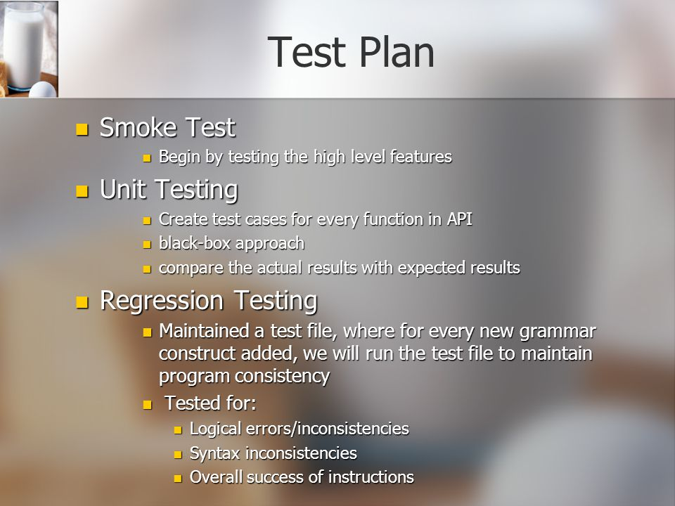 Test Plan Smoke Test Smoke Test Begin by testing the high level features Begin by testing the high level features Unit Testing Unit Testing Create test cases for every function in API Create test cases for every function in API black-box approach black-box approach compare the actual results with expected results compare the actual results with expected results Regression Testing Regression Testing Maintained a test file, where for every new grammar construct added, we will run the test file to maintain program consistency Maintained a test file, where for every new grammar construct added, we will run the test file to maintain program consistency Tested for: Tested for: Logical errors/inconsistencies Logical errors/inconsistencies Syntax inconsistencies Syntax inconsistencies Overall success of instructions Overall success of instructions