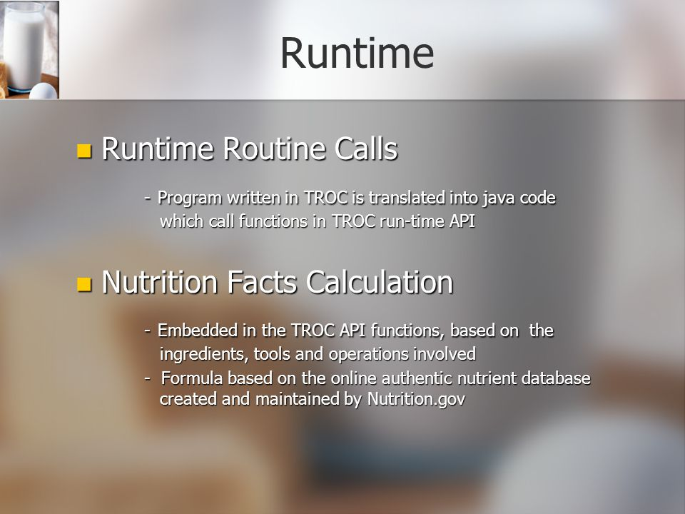 Runtime Runtime Routine Calls Runtime Routine Calls - Program written in TROC is translated into java code which call functions in TROC run-time API Nutrition Facts Calculation Nutrition Facts Calculation - Embedded in the TROC API functions, based on the ingredients, tools and operations involved - Formula based on the online authentic nutrient database created and maintained by Nutrition.gov