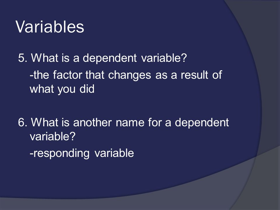Variables 5.What is a dependent variable. -the factor that changes as a result of what you did 6.