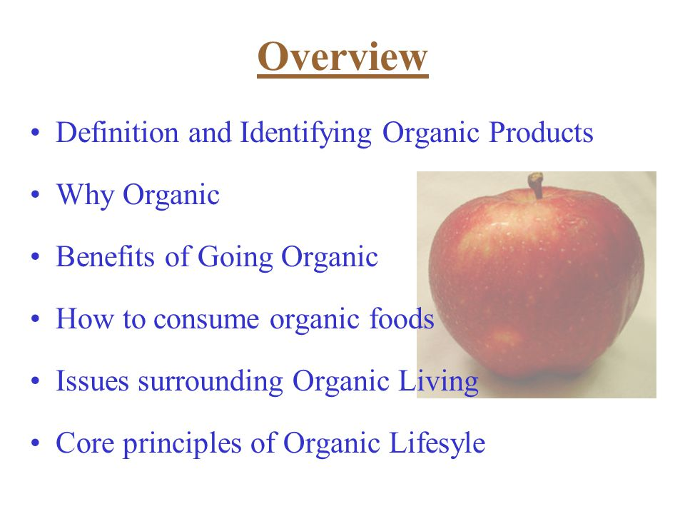 Definition and Identifying Organic Products Why Organic Benefits of Going Organic How to consume organic foods Issues surrounding Organic Living Core