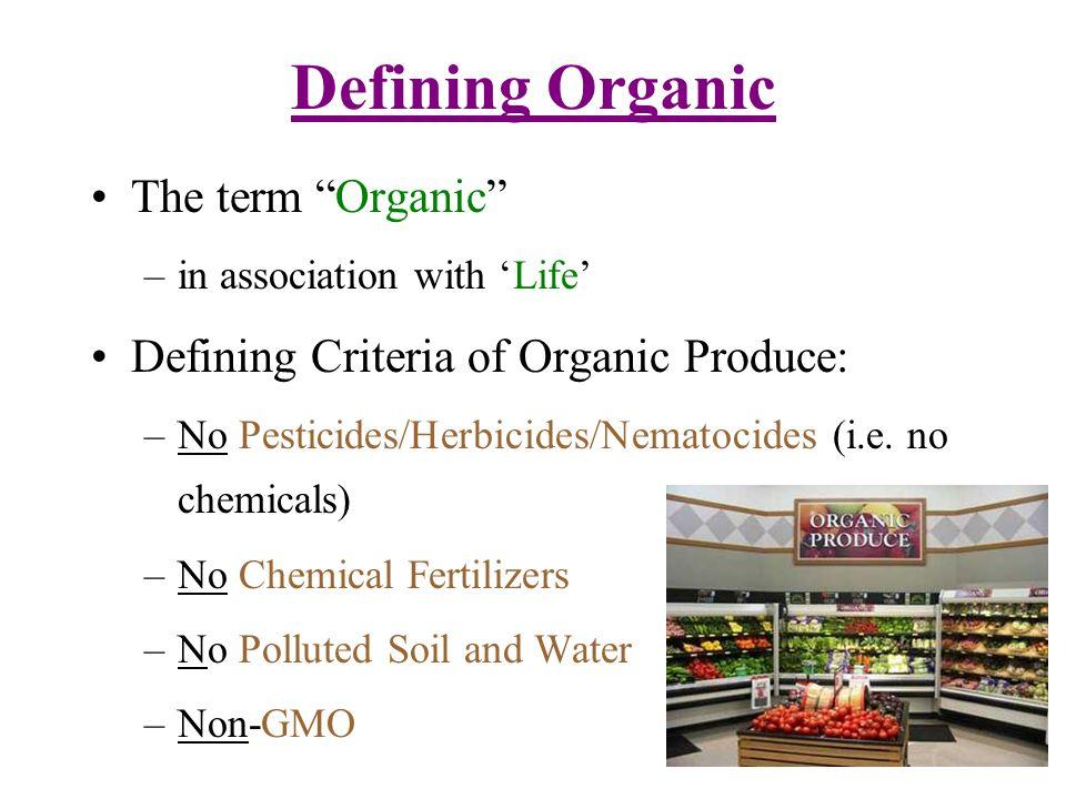 Defining Organic The term Organic –in association with Life Defining Criteria of Organic Produce: –No Pesticides/Herbicides/Nematocides (i.e. no chemi