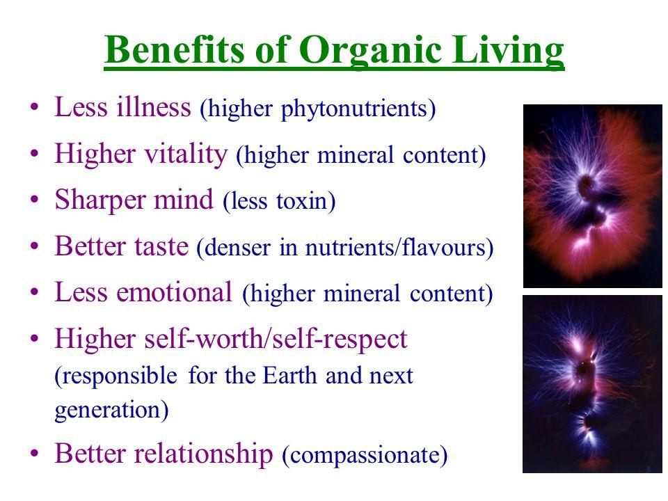 Benefits of Organic Living Less illness (higher phytonutrients) Higher vitality (higher mineral content) Sharper mind (less toxin) Better taste (dense