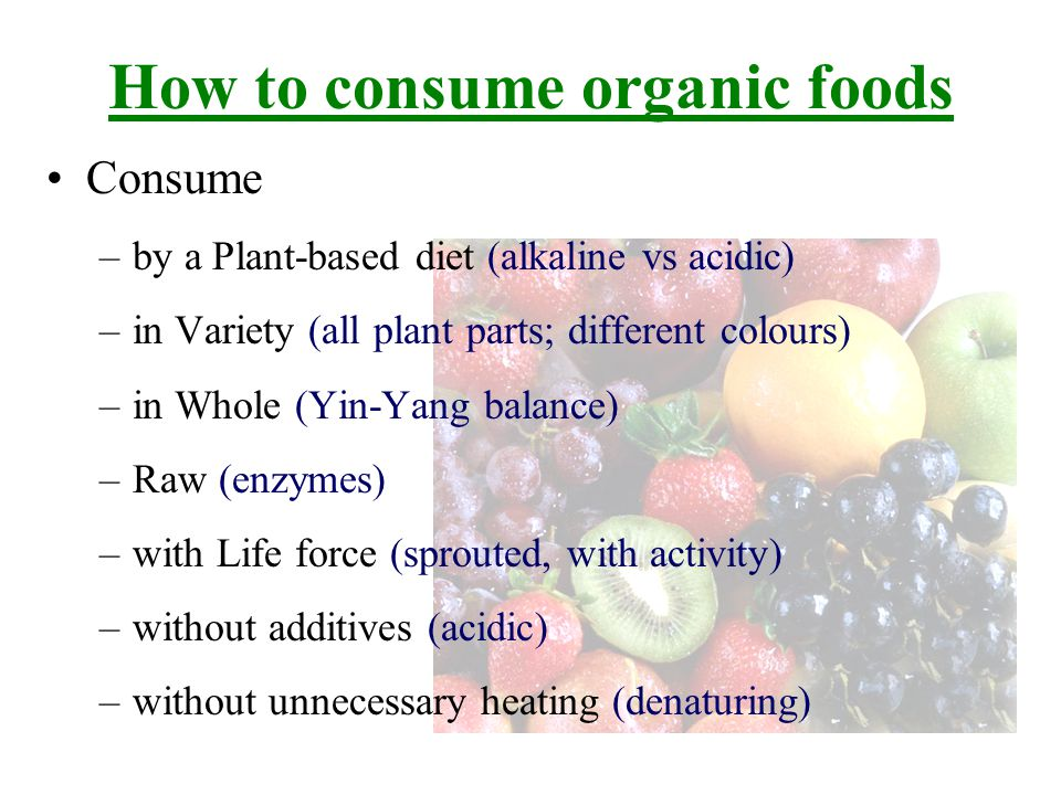 Consume –by a Plant-based diet (alkaline vs acidic) –in Variety (all plant parts; different colours) –in Whole (Yin-Yang balance) –Raw (enzymes) –with