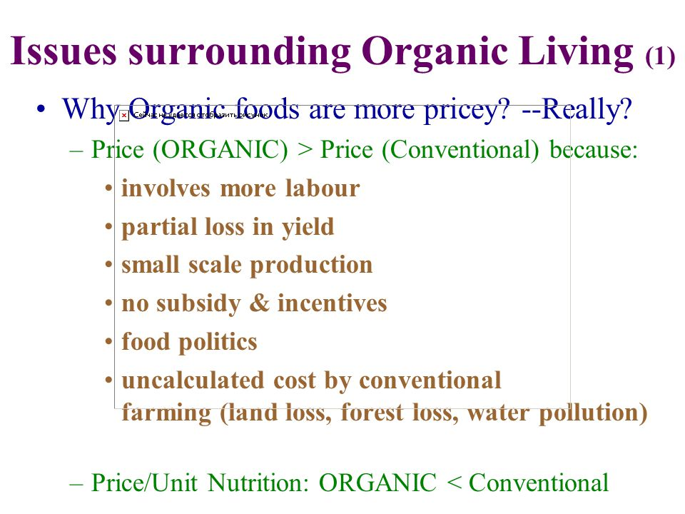 Why Organic foods are more pricey? --Really? –Price (ORGANIC) > Price (Conventional) because: involves more labour partial loss in yield small scale p