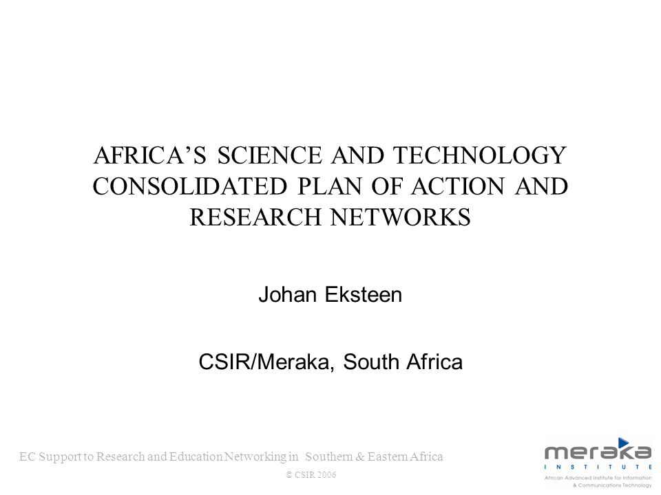 EC Support to Research and Education Networking in Southern & Eastern Africa © CSIR 2006 AFRICAS SCIENCE AND TECHNOLOGY CONSOLIDATED PLAN OF ACTION AND RESEARCH NETWORKS Johan Eksteen CSIR/Meraka, South Africa