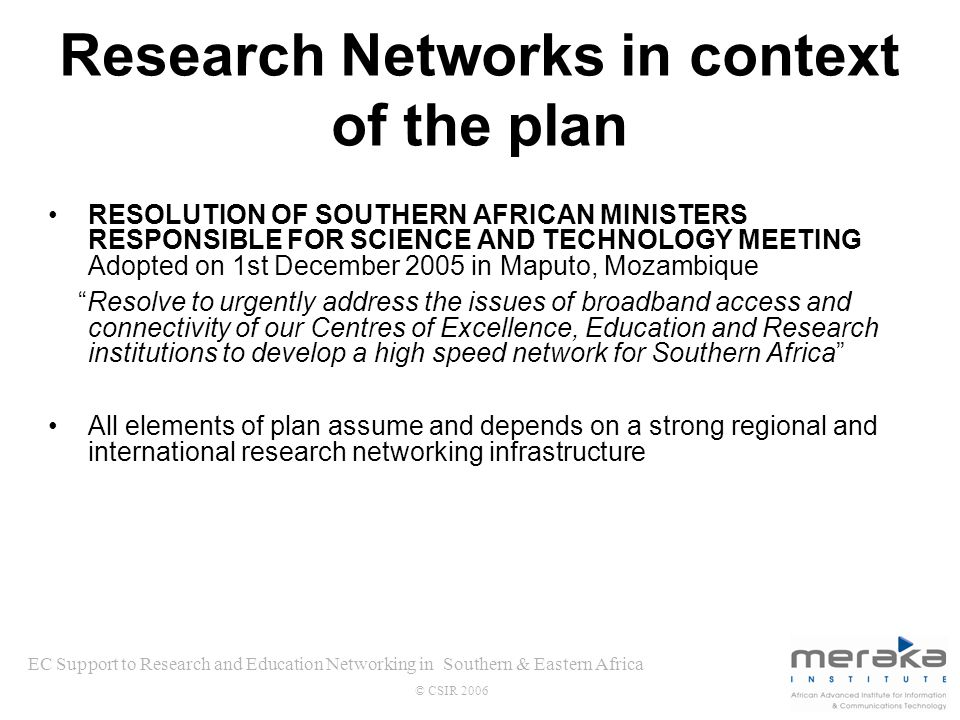 EC Support to Research and Education Networking in Southern & Eastern Africa © CSIR 2006 Research Networks in context of the plan RESOLUTION OF SOUTHERN AFRICAN MINISTERS RESPONSIBLE FOR SCIENCE AND TECHNOLOGY MEETING Adopted on 1st December 2005 in Maputo, Mozambique Resolve to urgently address the issues of broadband access and connectivity of our Centres of Excellence, Education and Research institutions to develop a high speed network for Southern Africa All elements of plan assume and depends on a strong regional and international research networking infrastructure
