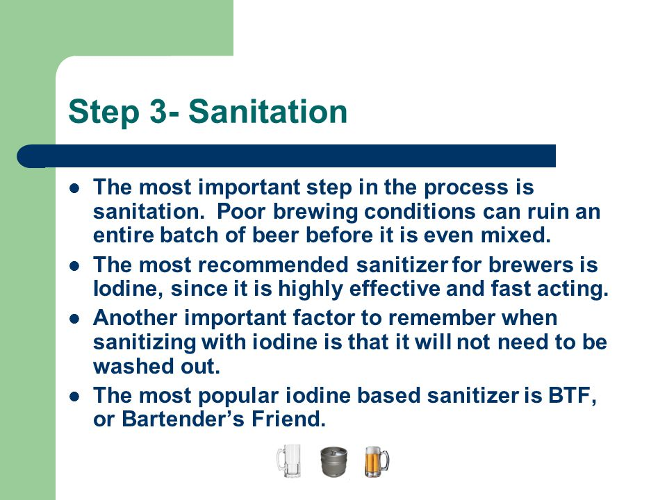 Step 3- Sanitation The most important step in the process is sanitation. Poor brewing conditions can ruin an entire batch of beer before it is even mi