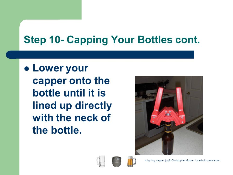 Step 10- Capping Your Bottles cont. Lower your capper onto the bottle until it is lined up directly with the neck of the bottle. Aligning_capper.jpg ©