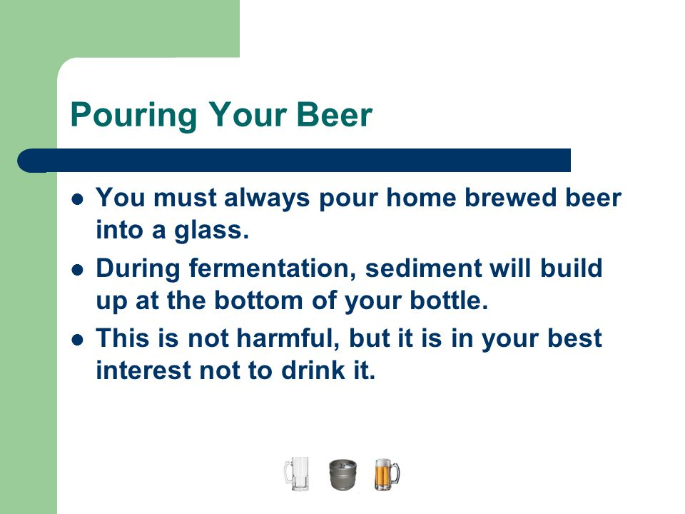 Pouring Your Beer You must always pour home brewed beer into a glass. During fermentation, sediment will build up at the bottom of your bottle. This i