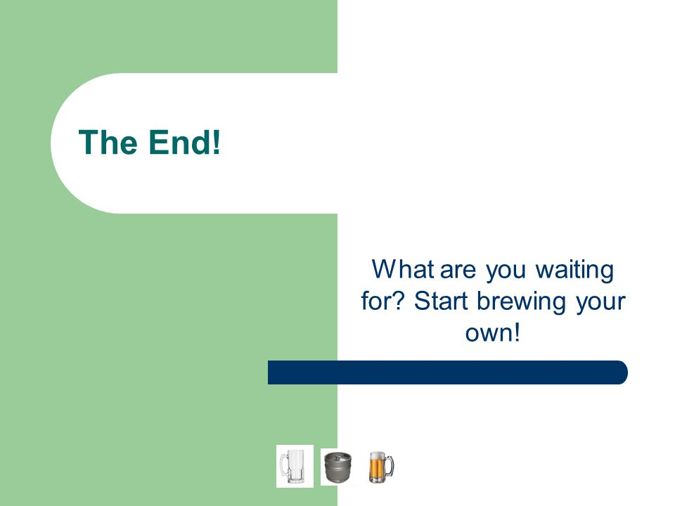 The End! What are you waiting for? Start brewing your own!