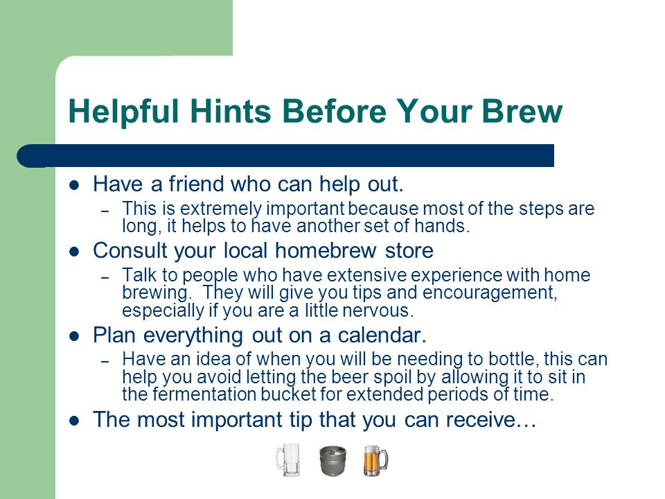 Helpful Hints Before Your Brew Have a friend who can help out. – This is extremely important because most of the steps are long, it helps to have anot