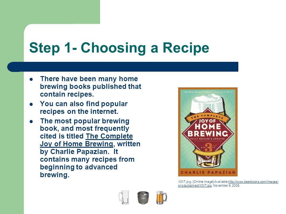 Step 1- Choosing a Recipe There have been many home brewing books published that contain recipes. You can also find popular recipes on the internet. T