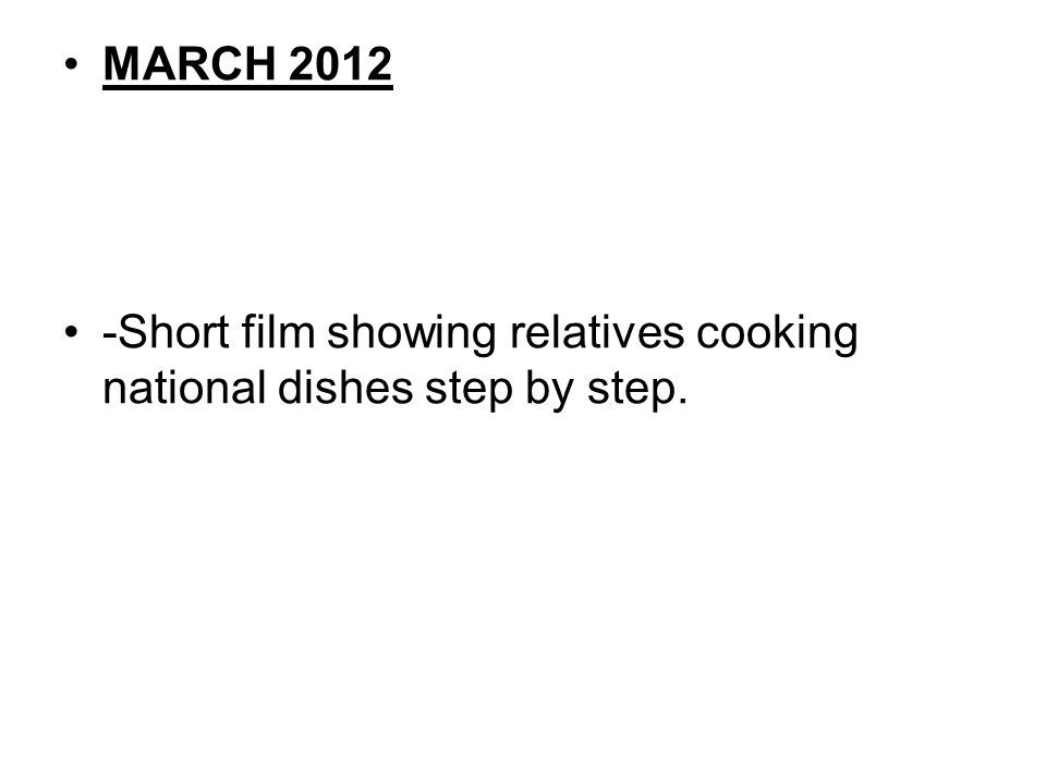 MARCH 2012 -Short film showing relatives cooking national dishes step by step.