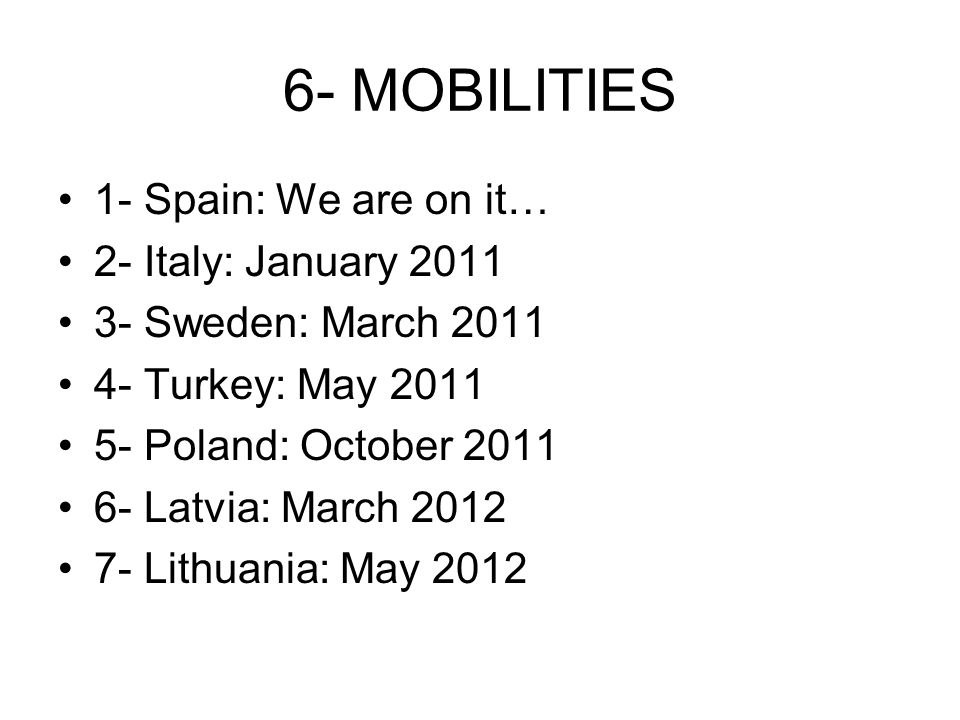 6- MOBILITIES 1- Spain: We are on it… 2- Italy: January 2011 3- Sweden: March 2011 4- Turkey: May 2011 5- Poland: October 2011 6- Latvia: March 2012 7