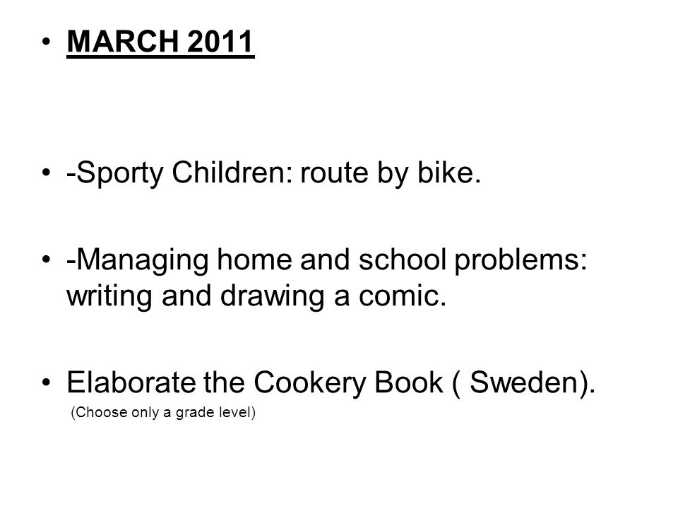 MARCH 2011 -Sporty Children: route by bike. -Managing home and school problems: writing and drawing a comic. Elaborate the Cookery Book ( Sweden). (Ch