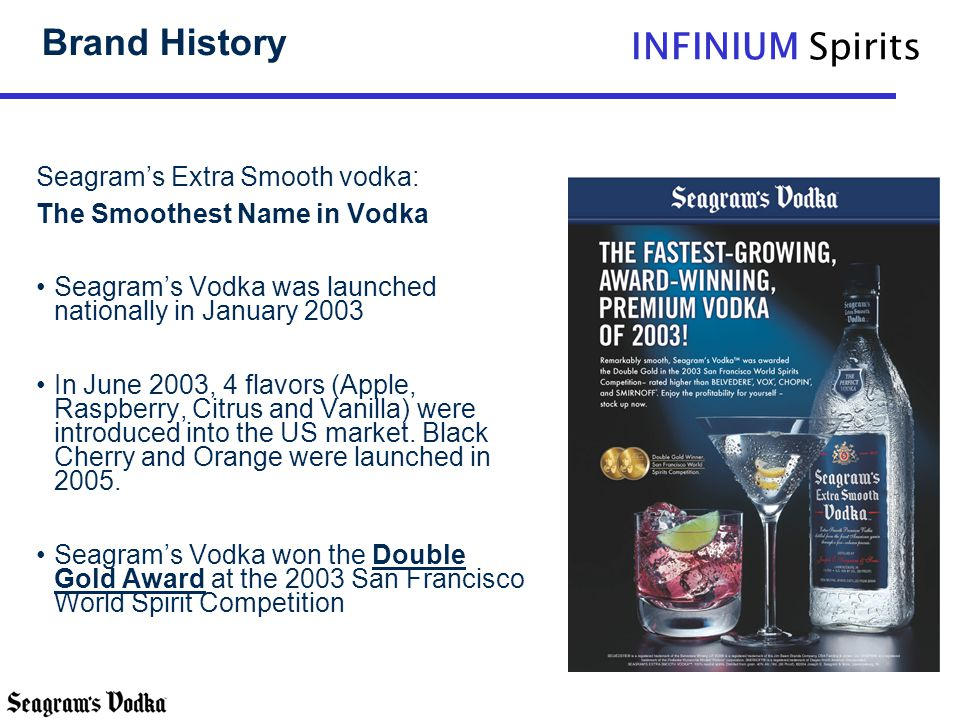 INFINIUM Spirits Brand History Seagrams Extra Smooth vodka: The Smoothest Name in Vodka Seagrams Vodka was launched nationally in January 2003 In June