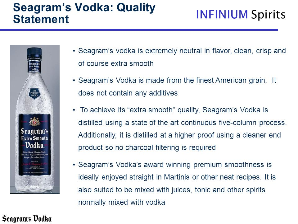 INFINIUM Spirits Seagrams Vodka: Quality Statement Seagrams vodka is extremely neutral in flavor, clean, crisp and of course extra smooth Seagrams Vod