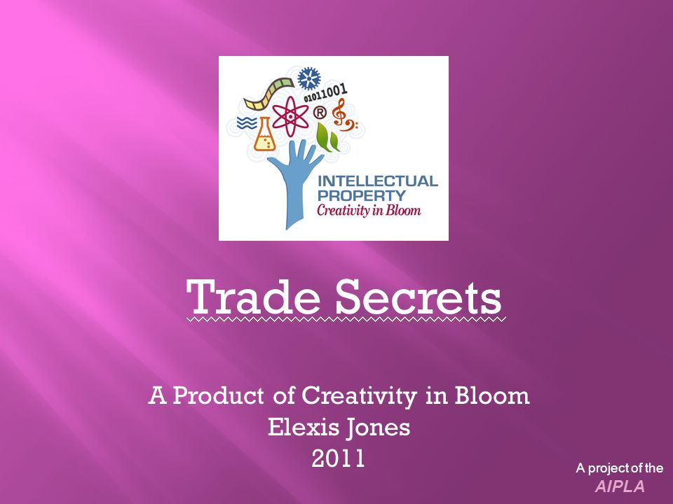 Trade Secrets A Product of Creativity in Bloom Elexis Jones 2011 A project of the AIPLA