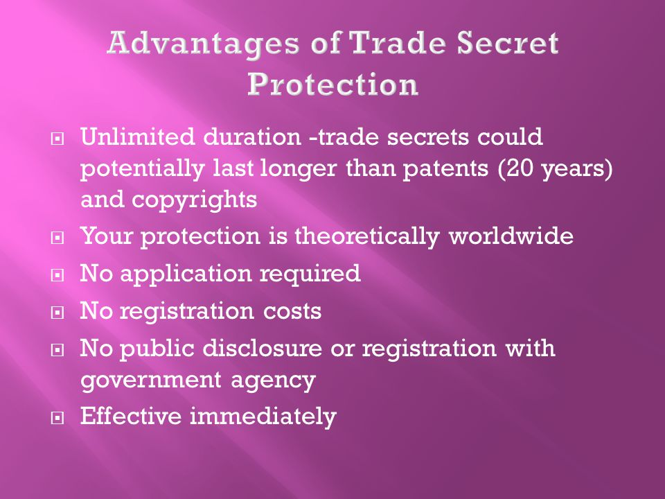 Unlimited duration -trade secrets could potentially last longer than patents (20 years) and copyrights Your protection is theoretically worldwide No application required No registration costs No public disclosure or registration with government agency Effective immediately