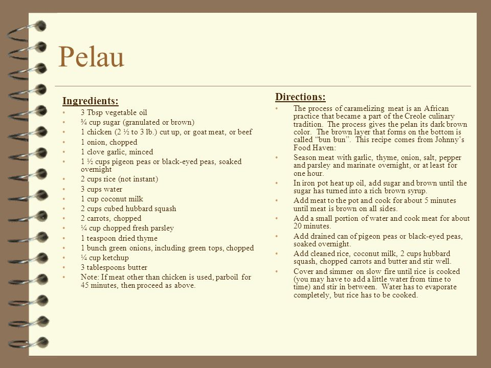 Pelau Ingredients: 3 Tbsp vegetable oil ¾ cup sugar (granulated or brown) 1 chicken (2 ½ to 3 lb.) cut up, or goat meat, or beef 1 onion, chopped 1 cl