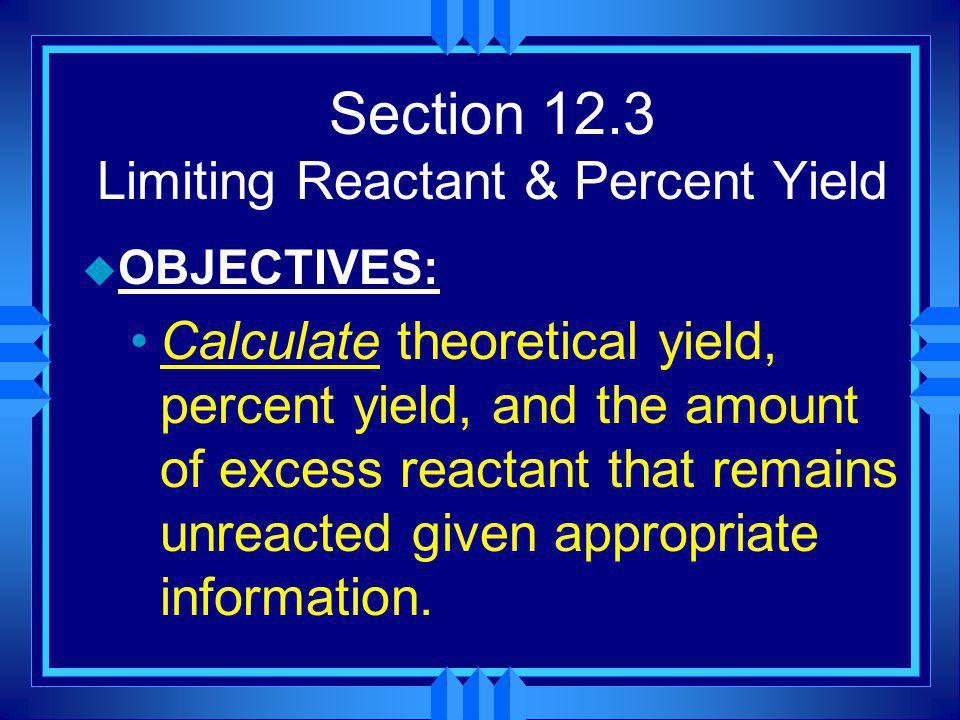 Section 12.3 Limiting Reactant & Percent Yield u OBJECTIVES: Identify the limiting reactant in a reaction.