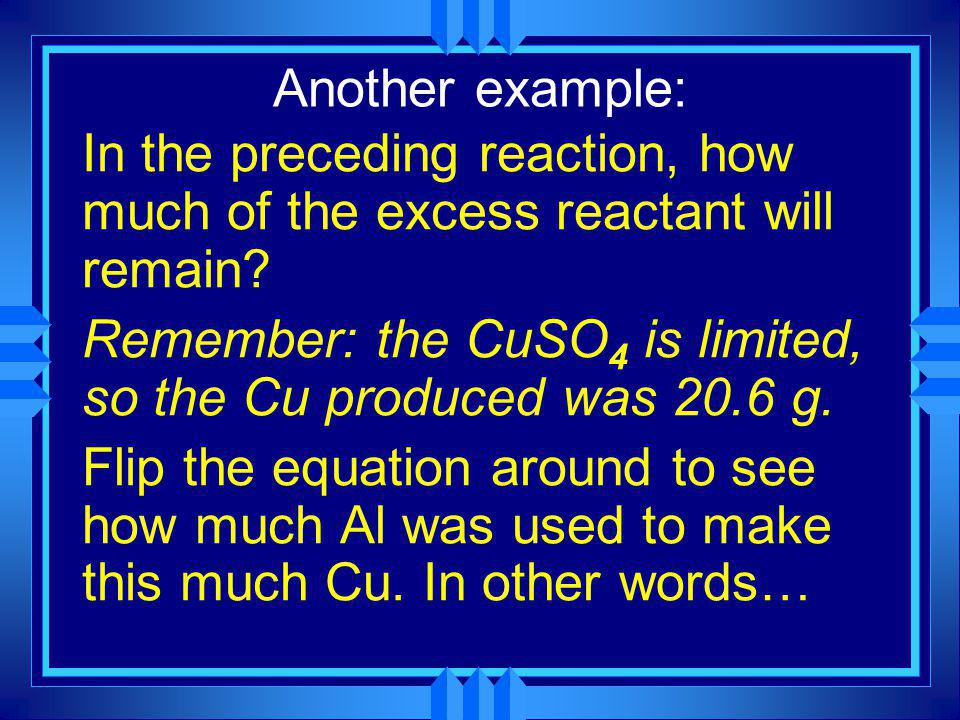 Another example: u If 10.3 g of aluminum are reacted with 51.7 g of CuSO 4 how much copper (grams) will be produced? 2Al + 3CuSO 4 3Cu + Al 2 (SO 4 )