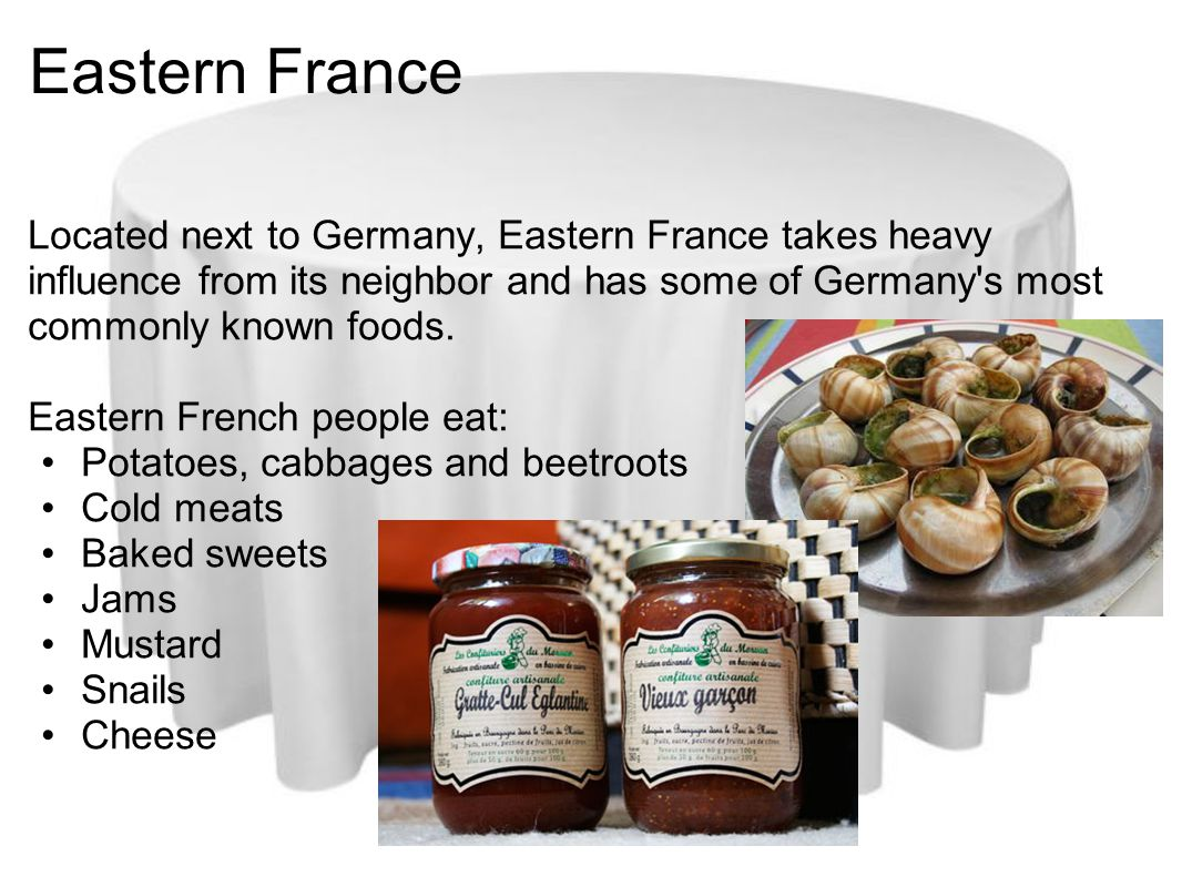 Eastern France Located next to Germany, Eastern France takes heavy influence from its neighbor and has some of Germany s most commonly known foods.
