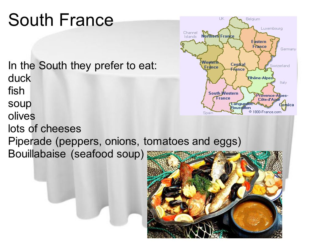 South France In the South they prefer to eat: duck fish soup olives lots of cheeses Piperade (peppers, onions, tomatoes and eggs) Bouillabaise (seafood soup)