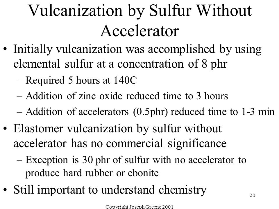 Copyright Joseph Greene 2001 20 Vulcanization by Sulfur Without Accelerator Initially vulcanization was accomplished by using elemental sulfur at a co