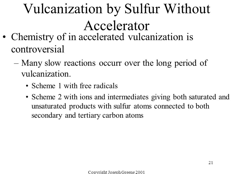 Copyright Joseph Greene 2001 21 Vulcanization by Sulfur Without Accelerator Chemistry of in accelerated vulcanization is controversial –Many slow reac