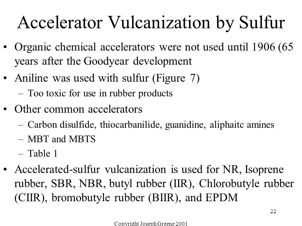 Copyright Joseph Greene 2001 22 Accelerator Vulcanization by Sulfur Organic chemical accelerators were not used until 1906 (65 years after the Goodyea