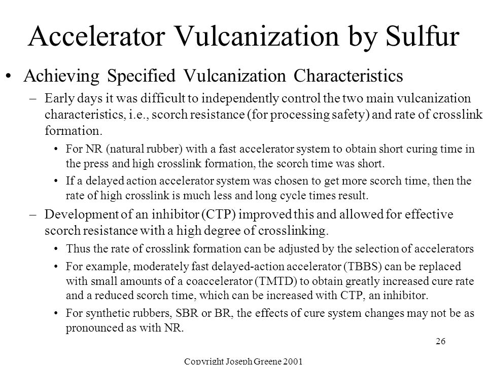 Copyright Joseph Greene 2001 26 Accelerator Vulcanization by Sulfur Achieving Specified Vulcanization Characteristics –Early days it was difficult to