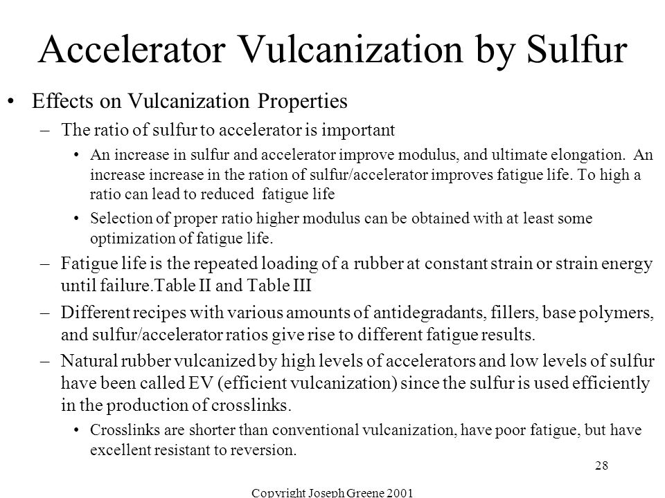 Copyright Joseph Greene 2001 28 Accelerator Vulcanization by Sulfur Effects on Vulcanization Properties –The ratio of sulfur to accelerator is importa