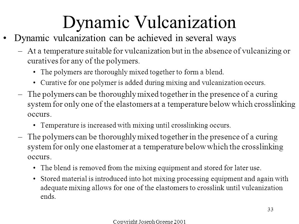 Copyright Joseph Greene 2001 33 Dynamic Vulcanization Dynamic vulcanization can be achieved in several ways –At a temperature suitable for vulcanizati