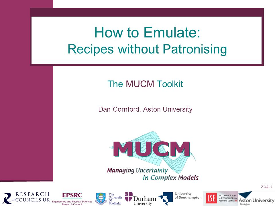 Slide 1 The MUCM Toolkit Dan Cornford, Aston University How to Emulate: Recipes without Patronising