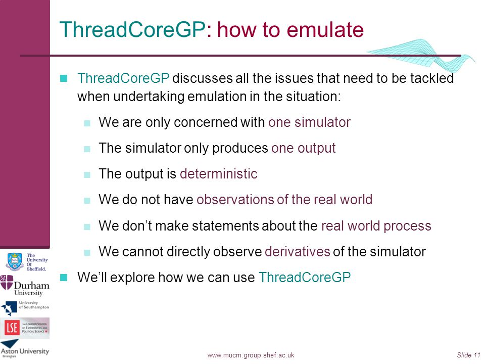 www.mucm.group.shef.ac.ukSlide 11 ThreadCoreGP: how to emulate ThreadCoreGP discusses all the issues that need to be tackled when undertaking emulatio