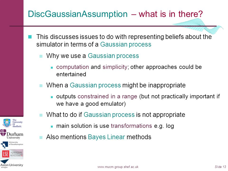 www.mucm.group.shef.ac.ukSlide 13 DiscGaussianAssumption – what is in there? This discusses issues to do with representing beliefs about the simulator