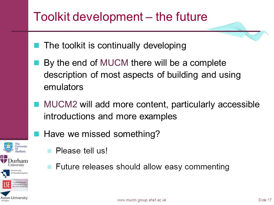 www.mucm.group.shef.ac.uk Toolkit development – the future The toolkit is continually developing By the end of MUCM there will be a complete descripti