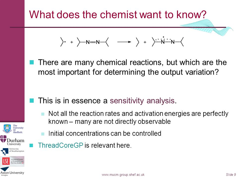 www.mucm.group.shef.ac.ukSlide 9 What does the chemist want to know? There are many chemical reactions, but which are the most important for determini