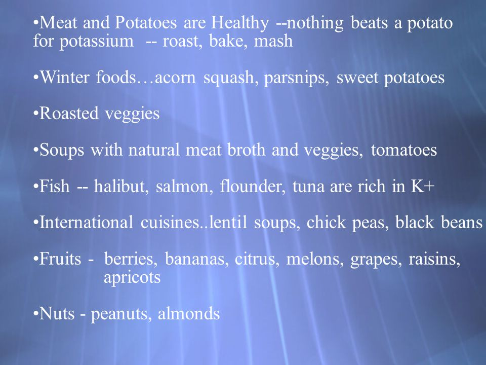 Meat and Potatoes are Healthy --nothing beats a potato for potassium -- roast, bake, mash Winter foods…acorn squash, parsnips, sweet potatoes Roasted veggies Soups with natural meat broth and veggies, tomatoes Fish -- halibut, salmon, flounder, tuna are rich in K+ International cuisines..lentil soups, chick peas, black beans Fruits - berries, bananas, citrus, melons, grapes, raisins, apricots Nuts - peanuts, almonds