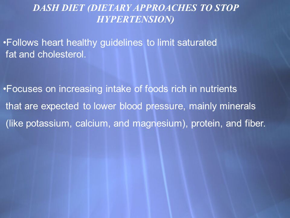 DASH DIET (DIETARY APPROACHES TO STOP HYPERTENSION) Follows heart healthy guidelines to limit saturated fat and cholesterol. Focuses on increasing int