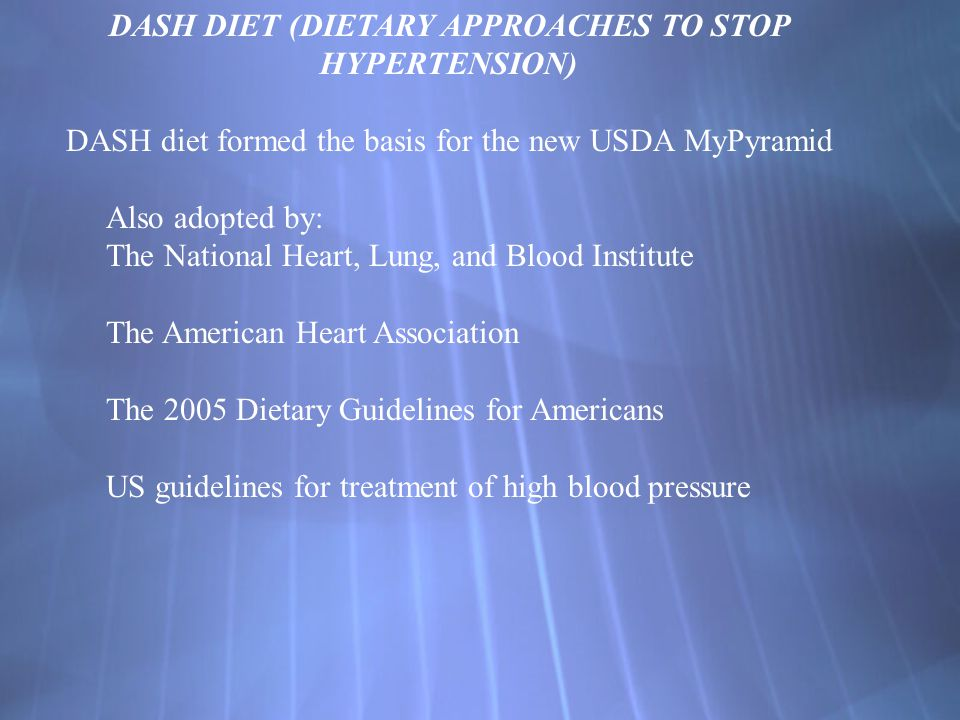 DASH DIET (DIETARY APPROACHES TO STOP HYPERTENSION) DASH diet formed the basis for the new USDA MyPyramid Also adopted by: The National Heart, Lung, a