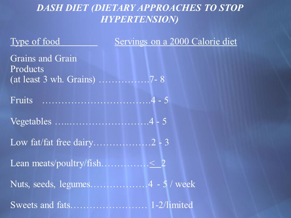 DASH DIET (DIETARY APPROACHES TO STOP HYPERTENSION) Type of food Servings on a 2000 Calorie diet Grains and Grain Products (at least 3 wh.