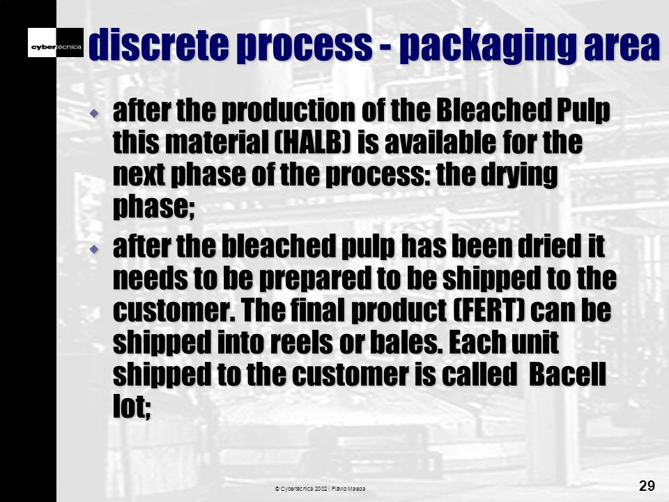 © Cybertécnica 2002 / Flávio Maeda 29 discrete process - packaging area w after the production of the Bleached Pulp this material (HALB) is available for the next phase of the process: the drying phase; w after the bleached pulp has been dried it needs to be prepared to be shipped to the customer.