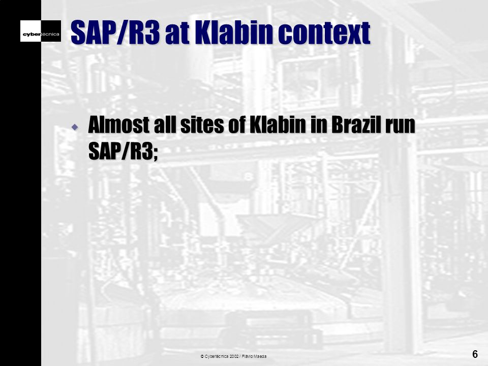 © Cybertécnica 2002 / Flávio Maeda 6 SAP/R3 at Klabin context w Almost all sites of Klabin in Brazil run SAP/R3;